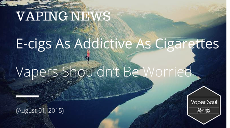 VAPING NEWS: E-cigs As Addictive As Cigarettes, Vapers Shouldn't Be Worried {August 01, 2015}