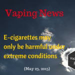 VAPING NEWS: E-cigarettes may only be harmful under extreme conditions {May 23, 2015}